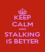 KEEP CALM AND STALKING IS BETTER - Personalised Poster A4 size