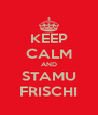 KEEP CALM AND STAMU FRISCHI - Personalised Poster A4 size