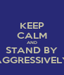 KEEP CALM AND STAND BY AGGRESSIVELY - Personalised Poster A4 size