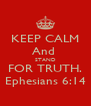 KEEP CALM And  STAND FOR TRUTH. Ephesians 6:14 - Personalised Poster A4 size