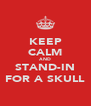 KEEP CALM AND STAND-IN FOR A SKULL - Personalised Poster A4 size