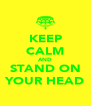 KEEP CALM AND STAND ON YOUR HEAD - Personalised Poster A4 size