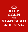 KEEP CALM AND STANISLAO ARE KING - Personalised Poster A4 size