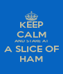 KEEP CALM AND STARE AT A SLICE OF HAM - Personalised Poster A4 size