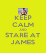 KEEP CALM AND STARE AT JAMES - Personalised Poster A4 size