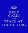 KEEP CALM AND STARE AT  THE CEILING - Personalised Poster A4 size