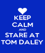 KEEP CALM AND STARE AT TOM DALEY - Personalised Poster A4 size