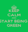 KEEP CALM AND START BEING  GREEN - Personalised Poster A4 size