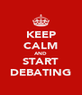KEEP CALM AND START DEBATING - Personalised Poster A4 size
