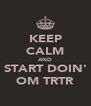 KEEP CALM AND START DOIN' OM TRTR - Personalised Poster A4 size