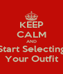 KEEP CALM AND Start Selecting Your Outfit - Personalised Poster A4 size