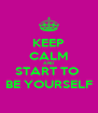 KEEP CALM AND START TO  BE YOURSELF - Personalised Poster A4 size