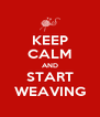 KEEP CALM AND START WEAVING - Personalised Poster A4 size