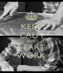 KEEP CALM AND START WORK - Personalised Poster A4 size