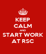 KEEP CALM AND START WORK AT RSC - Personalised Poster A4 size