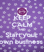 KEEP CALM AND Start your own business  - Personalised Poster A4 size