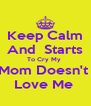Keep Calm  And  Starts  To Cry My  Mom Doesn't  Love Me  - Personalised Poster A4 size