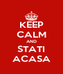 KEEP CALM AND STATI ACASA - Personalised Poster A4 size