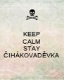 KEEP CALM AND STAY ČIHÁKOVADĚVKA - Personalised Poster A4 size