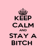 KEEP CALM AND STAY A BITCH  - Personalised Poster A4 size