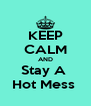 KEEP CALM AND Stay A  Hot Mess  - Personalised Poster A4 size