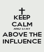 KEEP CALM AND STAY ABOVE THE INFLUENCE - Personalised Poster A4 size