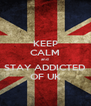 KEEP CALM and STAY ADDICTED OF UK - Personalised Poster A4 size