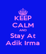 KEEP CALM AND Stay At Adik Irma - Personalised Poster A4 size