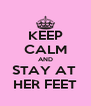 KEEP CALM AND STAY AT  HER FEET - Personalised Poster A4 size