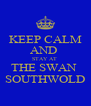 KEEP CALM AND  STAY AT  THE SWAN  SOUTHWOLD - Personalised Poster A4 size