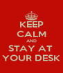 KEEP CALM AND STAY AT  YOUR DESK - Personalised Poster A4 size