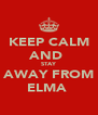 KEEP CALM AND  STAY AWAY FROM ELMA  - Personalised Poster A4 size