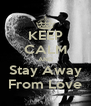 KEEP CALM AND Stay Away From Love - Personalised Poster A4 size