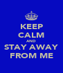 KEEP CALM AND STAY AWAY FROM ME - Personalised Poster A4 size