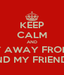 KEEP CALM AND STAY AWAY FROM ME  AND MY FRIENDS! - Personalised Poster A4 size