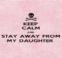 KEEP CALM AND STAY AWAY FROM MY DAUGHTER  - Personalised Poster A4 size