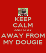 KEEP CALM AND STAY AWAY FROM MY DOUGIE - Personalised Poster A4 size