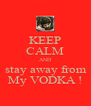 KEEP CALM AND  stay away from  My VODKA ! - Personalised Poster A4 size