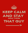 KEEP CALM AND STAY  AWAY FROM THAT GUY -----------> - Personalised Poster A4 size