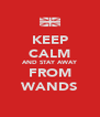 KEEP CALM AND STAY AWAY FROM WANDS - Personalised Poster A4 size