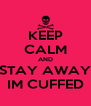 KEEP CALM AND STAY AWAY IM CUFFED - Personalised Poster A4 size