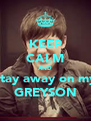 KEEP CALM AND Stay away on my GREYSON - Personalised Poster A4 size