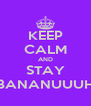 KEEP CALM AND STAY BANANUUUH - Personalised Poster A4 size