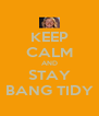 KEEP CALM AND STAY BANG TIDY - Personalised Poster A4 size