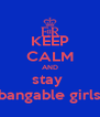 KEEP CALM AND stay  bangable girls - Personalised Poster A4 size