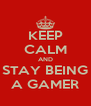 KEEP CALM AND STAY BEING A GAMER - Personalised Poster A4 size