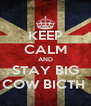 KEEP CALM AND STAY BIG COW BICTH  - Personalised Poster A4 size