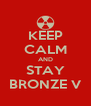 KEEP CALM AND STAY BRONZE V - Personalised Poster A4 size