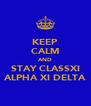 KEEP CALM AND STAY CLASSXI ALPHA XI DELTA - Personalised Poster A4 size