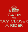 KEEP CALM AND STAY CLOSE to A RIDER - Personalised Poster A4 size